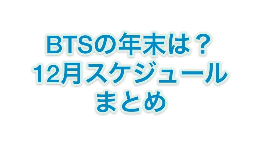 BTSの12月スケジュールまとめ