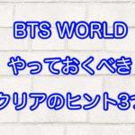 BTS WORLD やっておくべきクリアのヒント3つ
