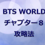 【BTS WORLD】チャプター8 攻略法とミッション一覧