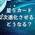 星5カード2次進化させるとどうなる?