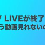 V LIVE(Vライブ)が終了?もうBTSの動画見れないの?